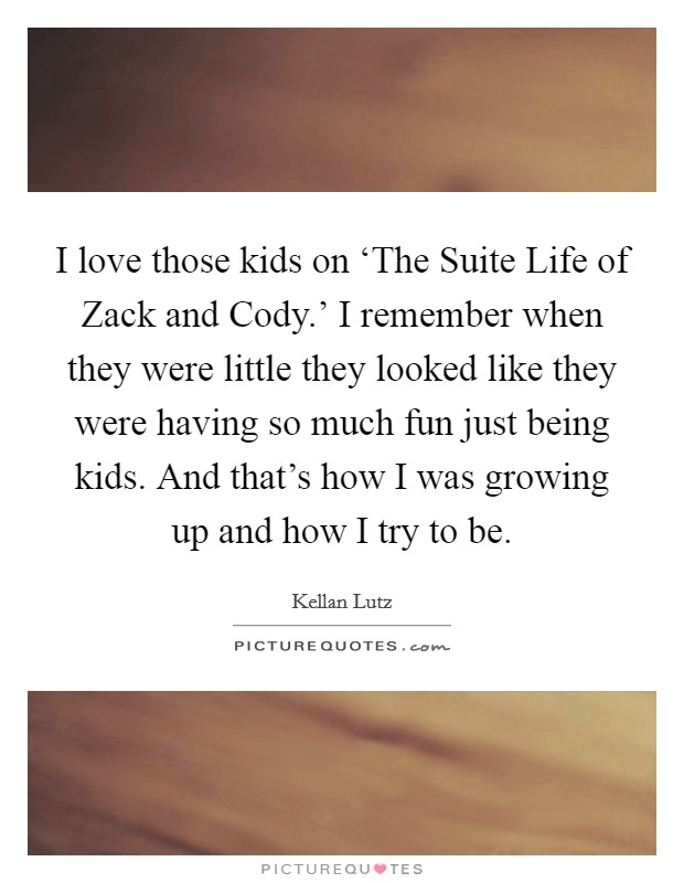 I love those kids on 'The Suite Life of Zack and Cody.' I remember when they were little they looked like they were having so much fun just being kids. And that's how I was growing up and how I try to be Picture Quote #1