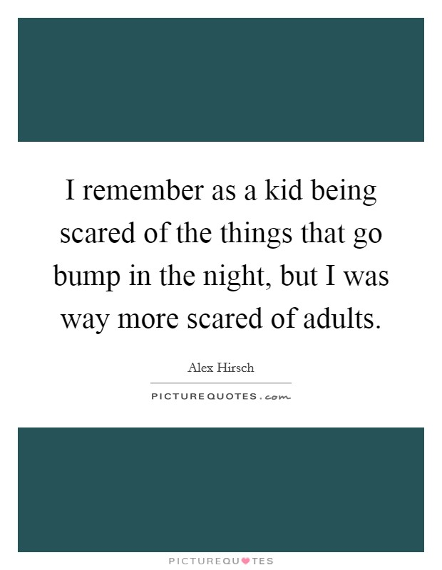 I remember as a kid being scared of the things that go bump in the night, but I was way more scared of adults Picture Quote #1