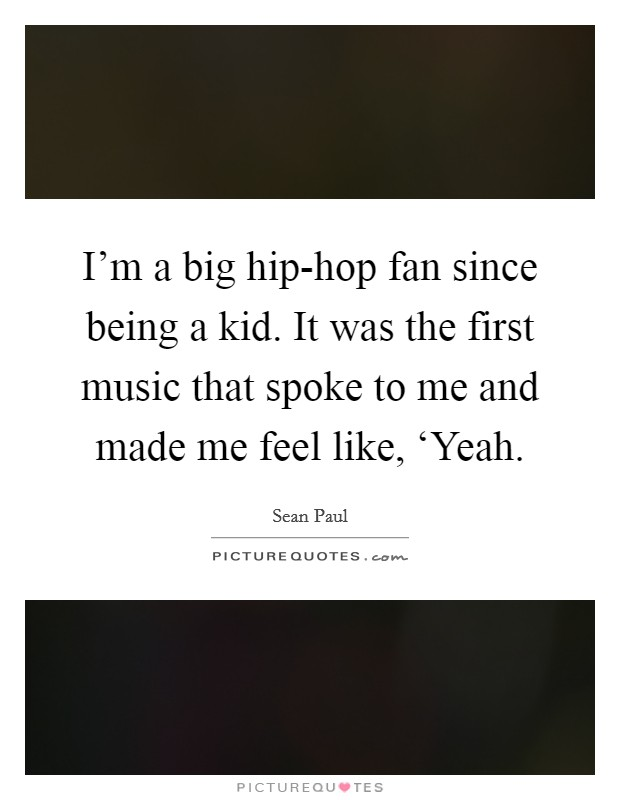 I'm a big hip-hop fan since being a kid. It was the first music that spoke to me and made me feel like, 'Yeah Picture Quote #1