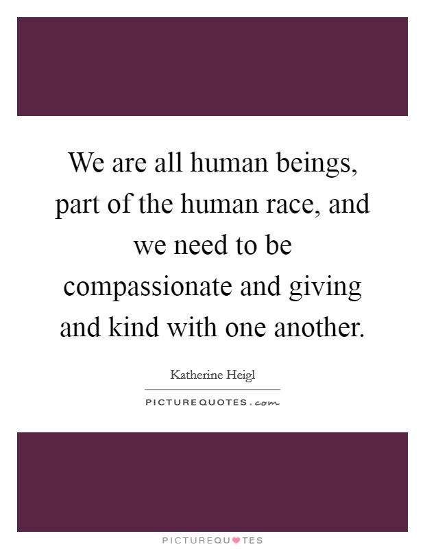We are all human beings, part of the human race, and we need to be compassionate and giving and kind with one another Picture Quote #1