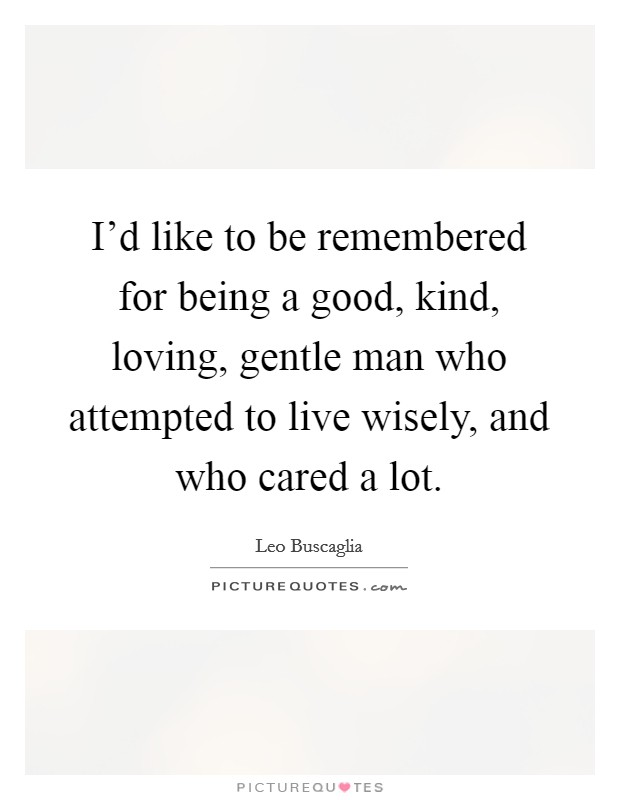 I'd like to be remembered for being a good, kind, loving, gentle man who attempted to live wisely, and who cared a lot Picture Quote #1