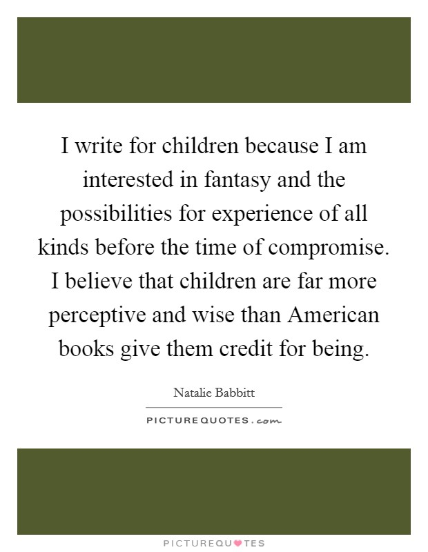 I write for children because I am interested in fantasy and the possibilities for experience of all kinds before the time of compromise. I believe that children are far more perceptive and wise than American books give them credit for being Picture Quote #1
