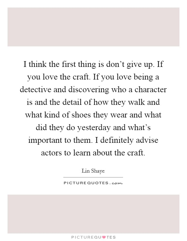 I think the first thing is don't give up. If you love the craft. If you love being a detective and discovering who a character is and the detail of how they walk and what kind of shoes they wear and what did they do yesterday and what's important to them. I definitely advise actors to learn about the craft Picture Quote #1