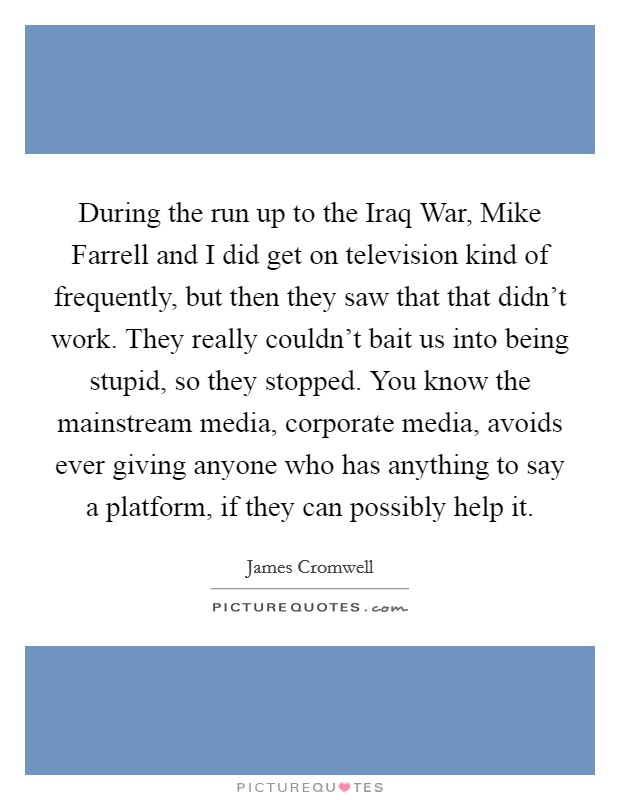 During the run up to the Iraq War, Mike Farrell and I did get on television kind of frequently, but then they saw that that didn't work. They really couldn't bait us into being stupid, so they stopped. You know the mainstream media, corporate media, avoids ever giving anyone who has anything to say a platform, if they can possibly help it Picture Quote #1
