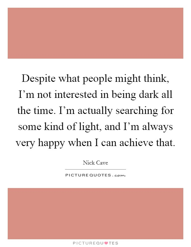 Despite what people might think, I'm not interested in being dark all the time. I'm actually searching for some kind of light, and I'm always very happy when I can achieve that Picture Quote #1