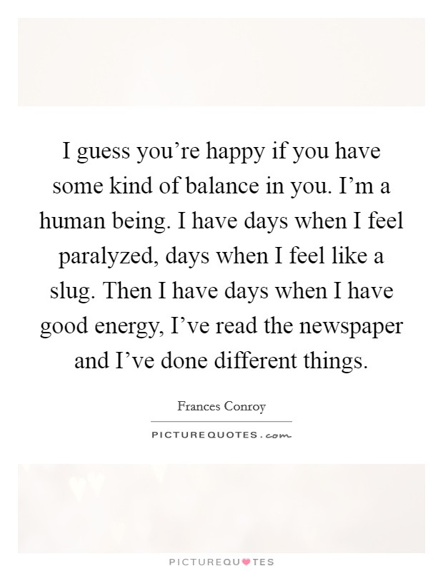 I guess you're happy if you have some kind of balance in you. I'm a human being. I have days when I feel paralyzed, days when I feel like a slug. Then I have days when I have good energy, I've read the newspaper and I've done different things Picture Quote #1