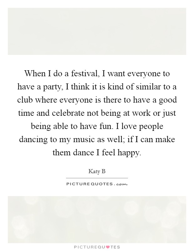 When I do a festival, I want everyone to have a party, I think it is kind of similar to a club where everyone is there to have a good time and celebrate not being at work or just being able to have fun. I love people dancing to my music as well; if I can make them dance I feel happy Picture Quote #1