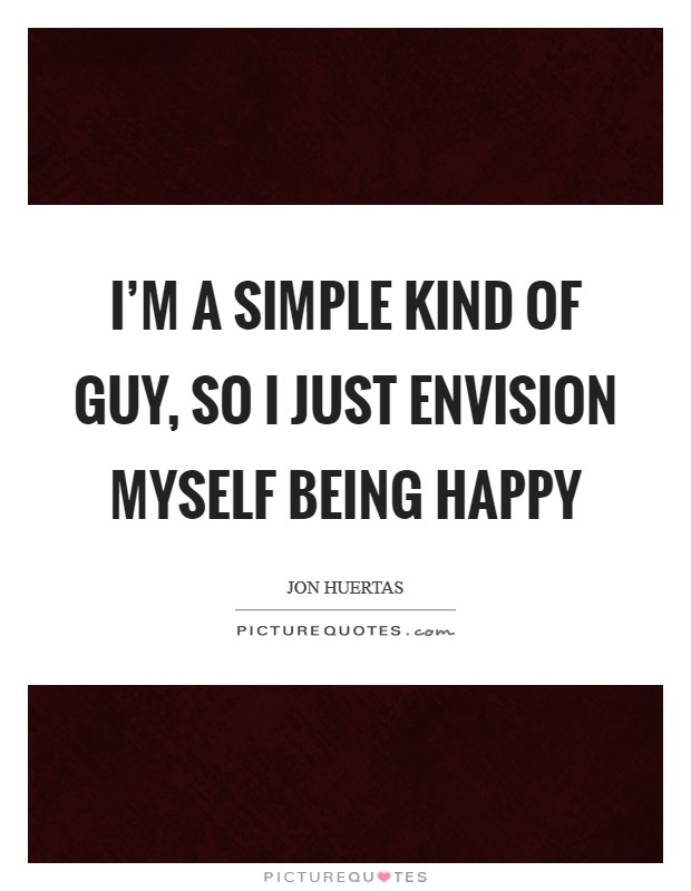 I'm a simple kind of guy, so I just envision myself being happy Picture Quote #1