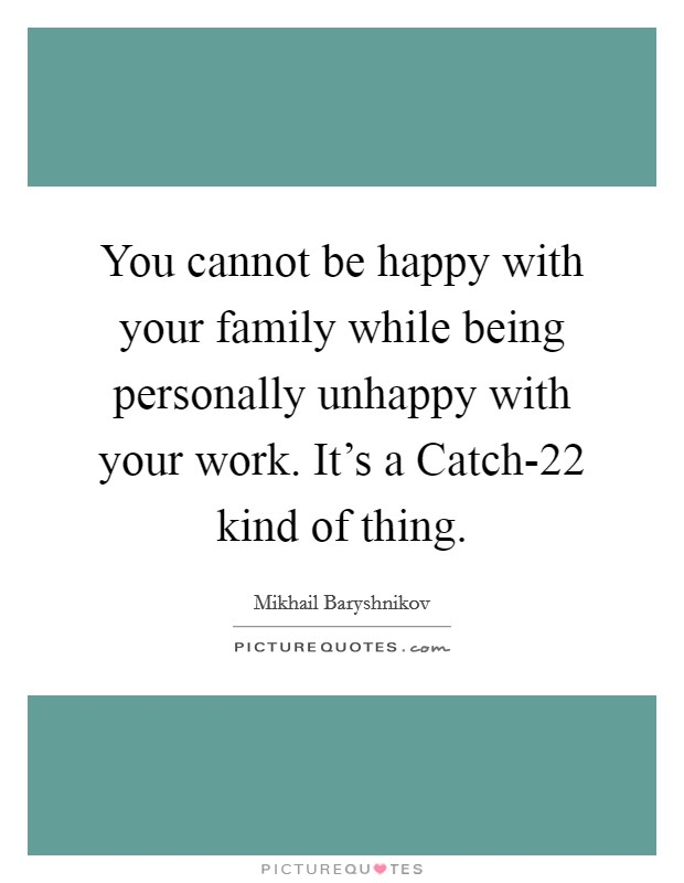 You cannot be happy with your family while being personally unhappy with your work. It's a Catch-22 kind of thing Picture Quote #1