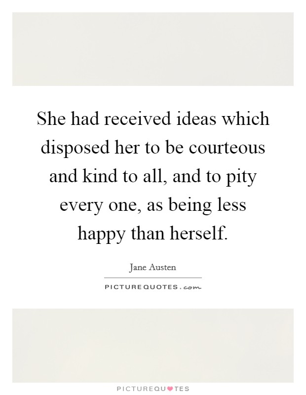 She had received ideas which disposed her to be courteous and kind to all, and to pity every one, as being less happy than herself Picture Quote #1