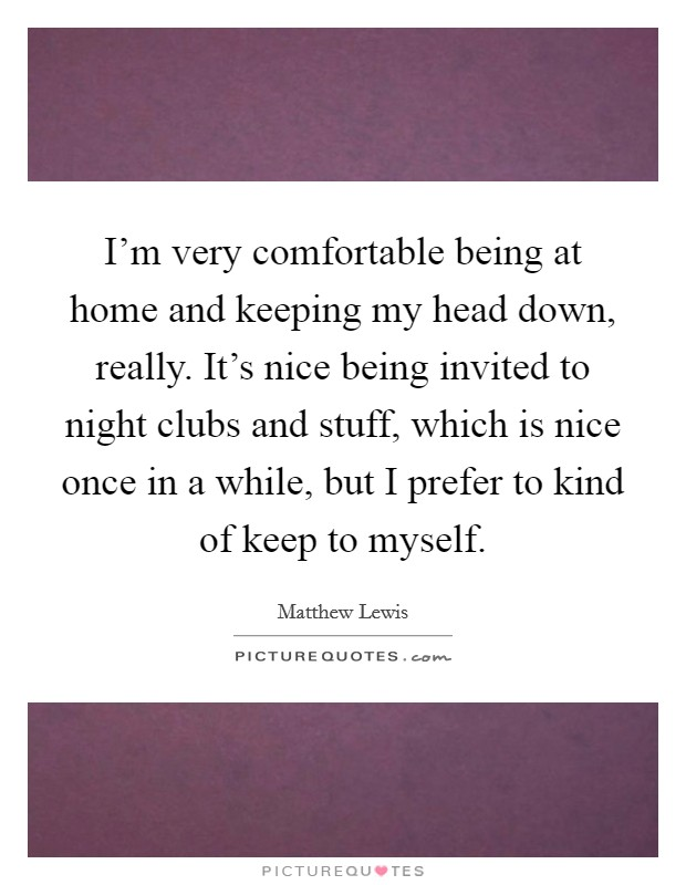 I'm very comfortable being at home and keeping my head down, really. It's nice being invited to night clubs and stuff, which is nice once in a while, but I prefer to kind of keep to myself Picture Quote #1
