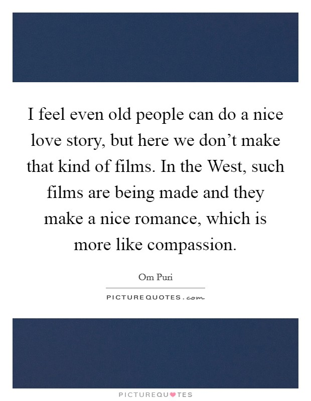 I feel even old people can do a nice love story, but here we don't make that kind of films. In the West, such films are being made and they make a nice romance, which is more like compassion Picture Quote #1