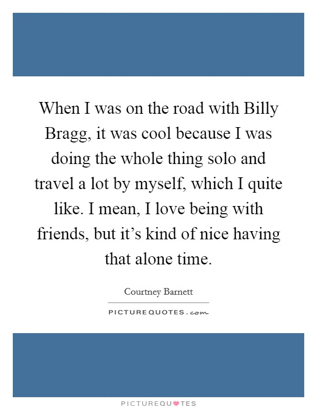 When I was on the road with Billy Bragg, it was cool because I was doing the whole thing solo and travel a lot by myself, which I quite like. I mean, I love being with friends, but it's kind of nice having that alone time Picture Quote #1