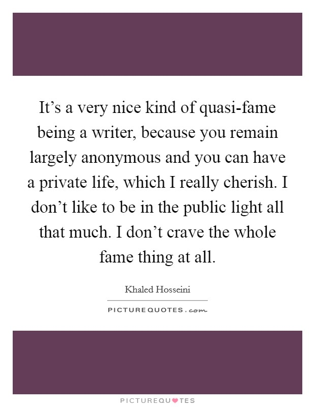 It's a very nice kind of quasi-fame being a writer, because you remain largely anonymous and you can have a private life, which I really cherish. I don't like to be in the public light all that much. I don't crave the whole fame thing at all Picture Quote #1
