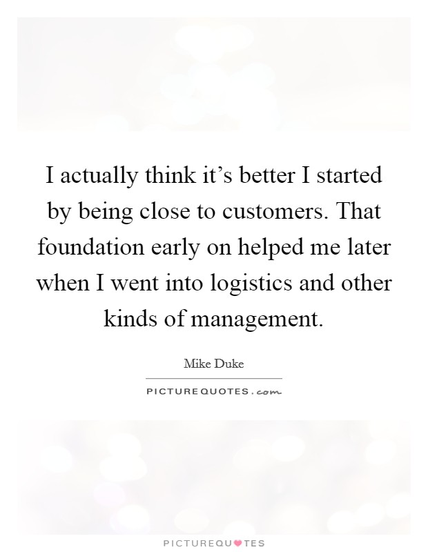 I actually think it's better I started by being close to customers. That foundation early on helped me later when I went into logistics and other kinds of management Picture Quote #1