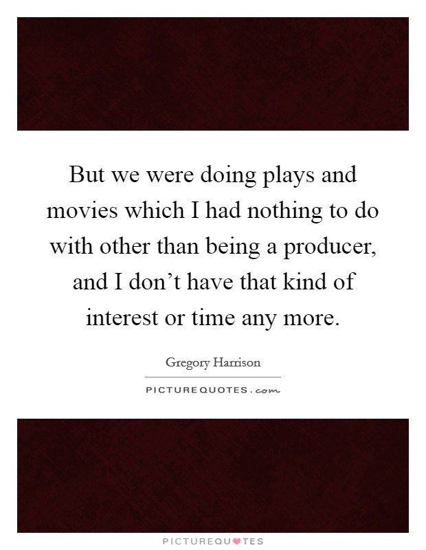 But we were doing plays and movies which I had nothing to do with other than being a producer, and I don't have that kind of interest or time any more Picture Quote #1