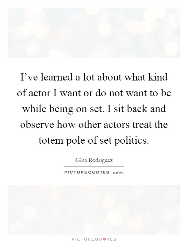 I've learned a lot about what kind of actor I want or do not want to be while being on set. I sit back and observe how other actors treat the totem pole of set politics Picture Quote #1