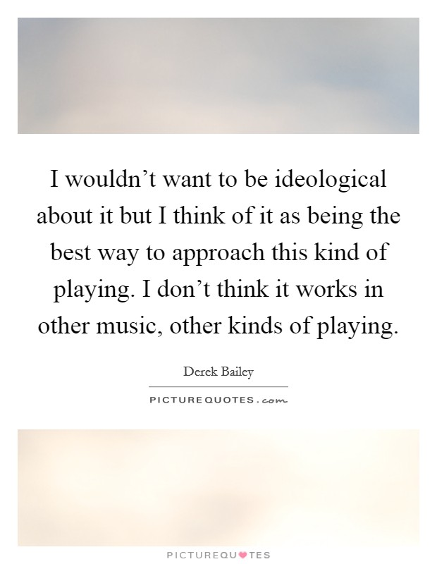 I wouldn't want to be ideological about it but I think of it as being the best way to approach this kind of playing. I don't think it works in other music, other kinds of playing Picture Quote #1