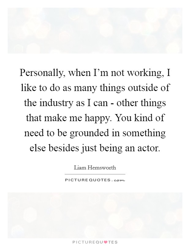 Personally, when I'm not working, I like to do as many things outside of the industry as I can - other things that make me happy. You kind of need to be grounded in something else besides just being an actor Picture Quote #1