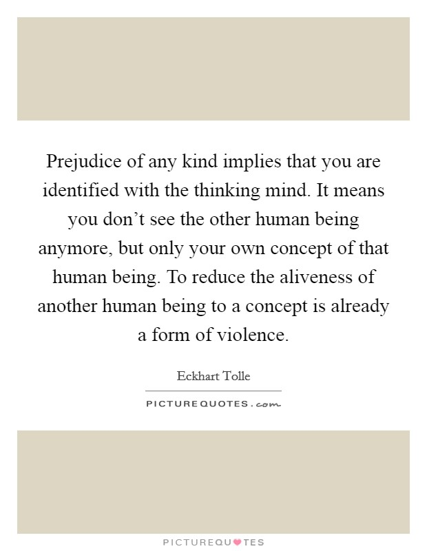 Prejudice of any kind implies that you are identified with the thinking mind. It means you don't see the other human being anymore, but only your own concept of that human being. To reduce the aliveness of another human being to a concept is already a form of violence Picture Quote #1