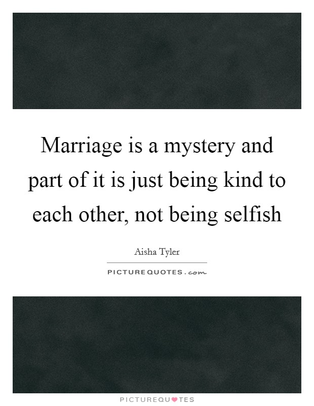 Marriage is a mystery and part of it is just being kind to each other, not being selfish Picture Quote #1