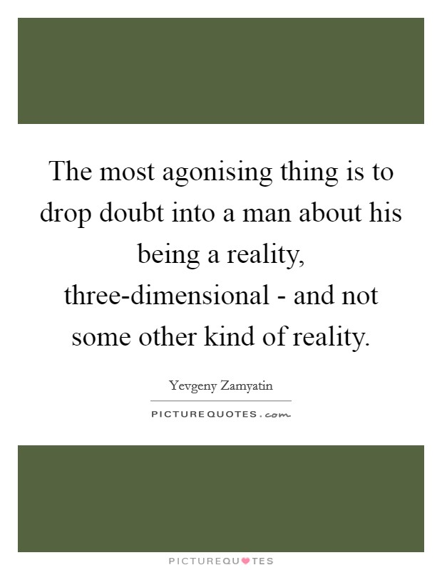 The most agonising thing is to drop doubt into a man about his being a reality, three-dimensional - and not some other kind of reality Picture Quote #1