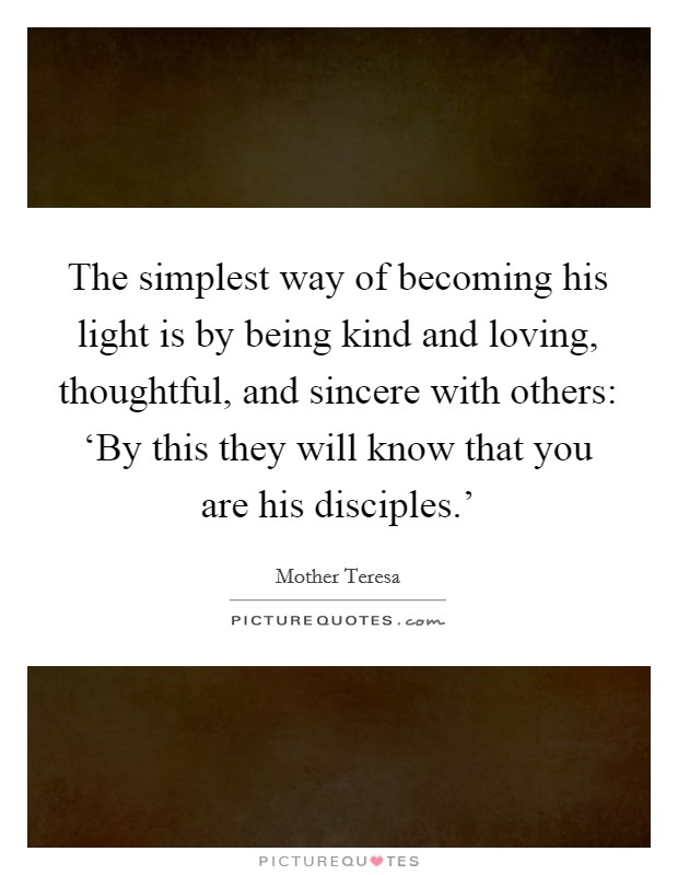 The simplest way of becoming his light is by being kind and loving, thoughtful, and sincere with others: 'By this they will know that you are his disciples.' Picture Quote #1
