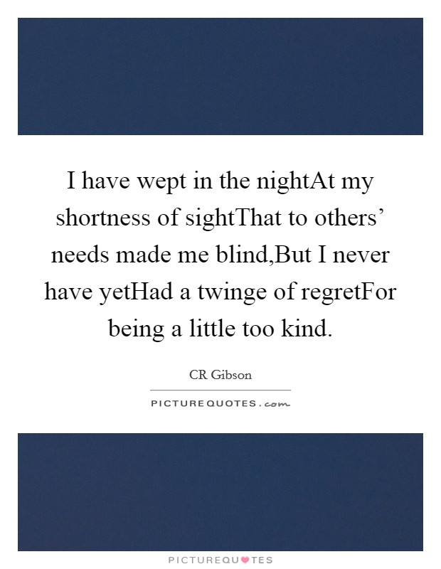 I have wept in the nightAt my shortness of sightThat to others' needs made me blind,But I never have yetHad a twinge of regretFor being a little too kind Picture Quote #1