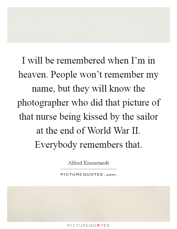 I will be remembered when I'm in heaven. People won't remember my name, but they will know the photographer who did that picture of that nurse being kissed by the sailor at the end of World War II. Everybody remembers that Picture Quote #1