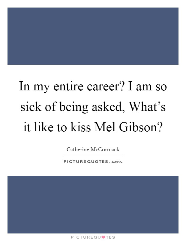 In my entire career? I am so sick of being asked, What's it like to kiss Mel Gibson? Picture Quote #1