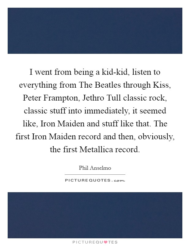 I went from being a kid-kid, listen to everything from The Beatles through Kiss, Peter Frampton, Jethro Tull classic rock, classic stuff into immediately, it seemed like, Iron Maiden and stuff like that. The first Iron Maiden record and then, obviously, the first Metallica record Picture Quote #1