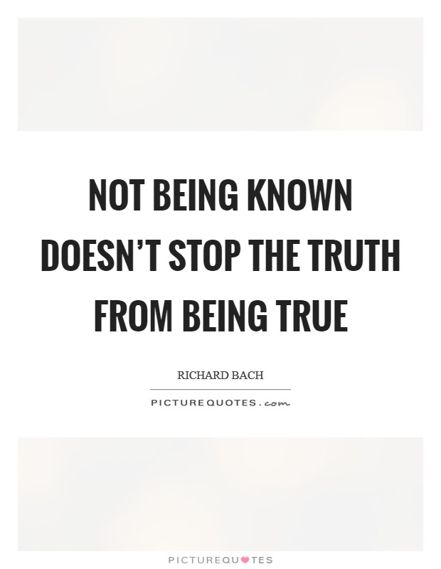 Not being known doesn't stop the truth from being true Picture Quote #1