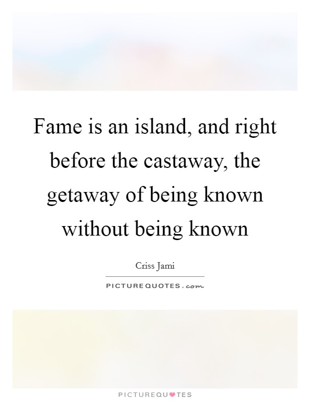 Fame is an island, and right before the castaway, the getaway of being known without being known Picture Quote #1