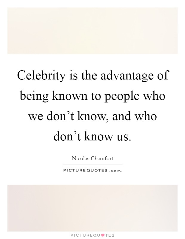 Celebrity is the advantage of being known to people who we don't know, and who don't know us Picture Quote #1