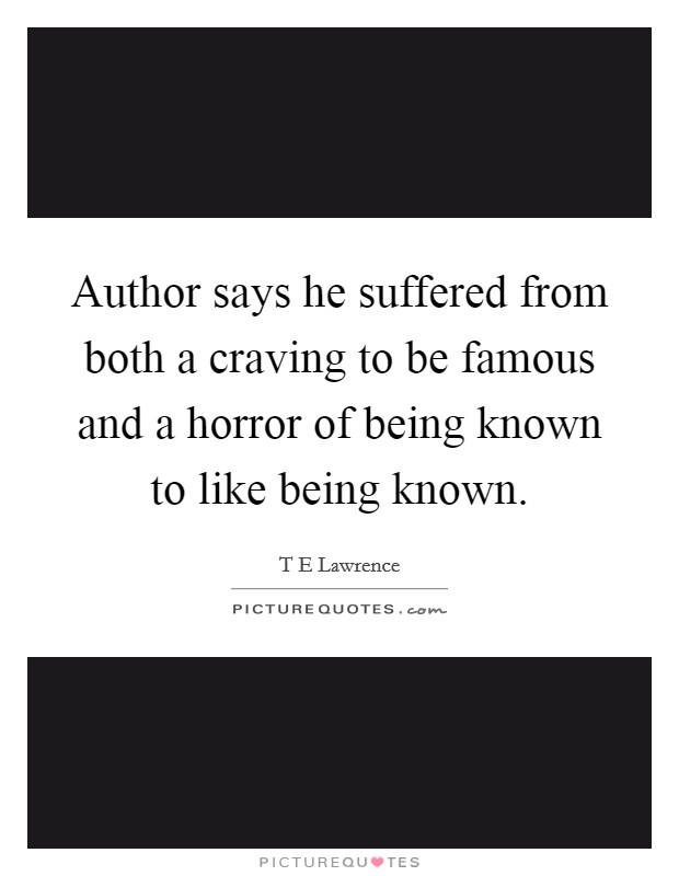 Author says he suffered from both a craving to be famous and a horror of being known to like being known Picture Quote #1