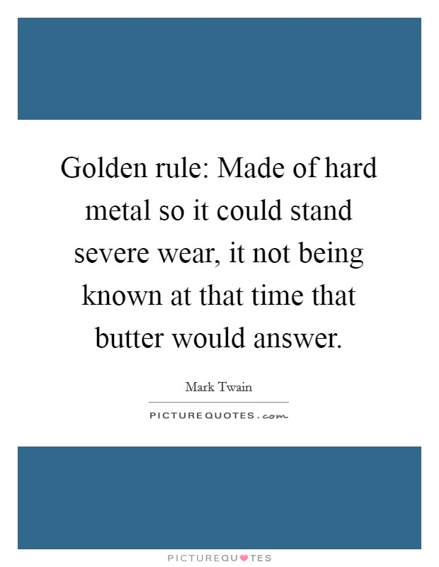 Golden rule: Made of hard metal so it could stand severe wear, it not being known at that time that butter would answer Picture Quote #1
