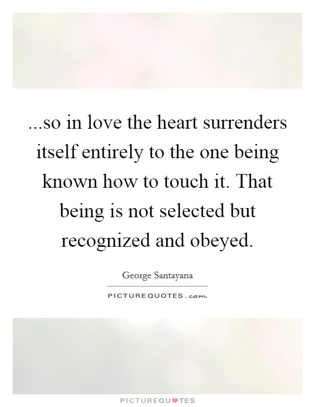 ...so in love the heart surrenders itself entirely to the one being known how to touch it. That being is not selected but recognized and obeyed Picture Quote #1