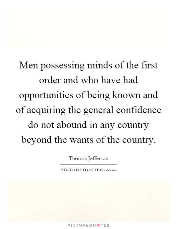 Men possessing minds of the first order and who have had opportunities of being known and of acquiring the general confidence do not abound in any country beyond the wants of the country Picture Quote #1