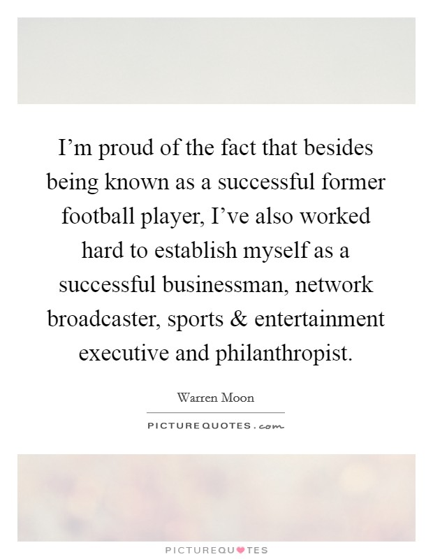 I'm proud of the fact that besides being known as a successful former football player, I've also worked hard to establish myself as a successful businessman, network broadcaster, sports and entertainment executive and philanthropist Picture Quote #1