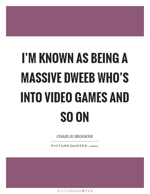 I'm known as being a massive dweeb who's into video games and so on Picture Quote #1