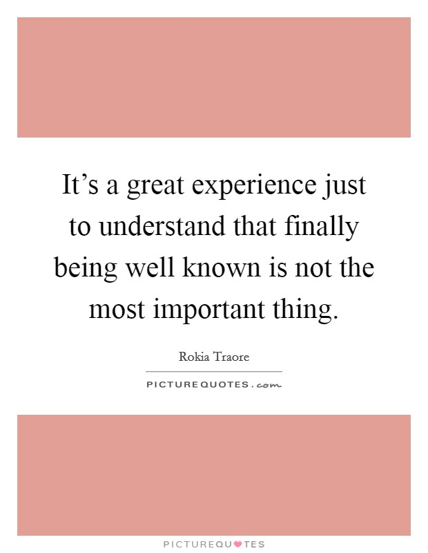 It's a great experience just to understand that finally being well known is not the most important thing Picture Quote #1