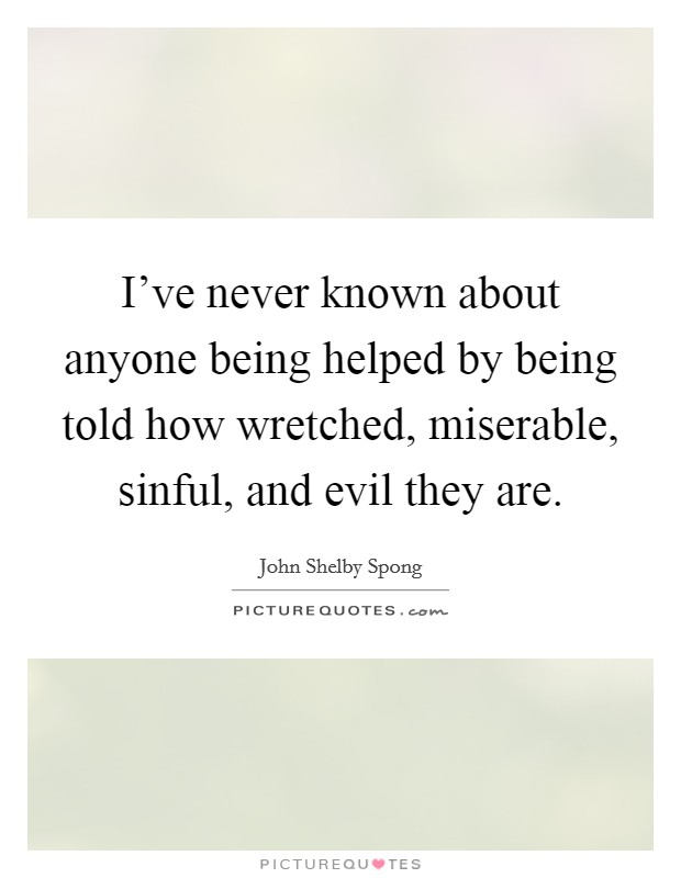I've never known about anyone being helped by being told how wretched, miserable, sinful, and evil they are Picture Quote #1