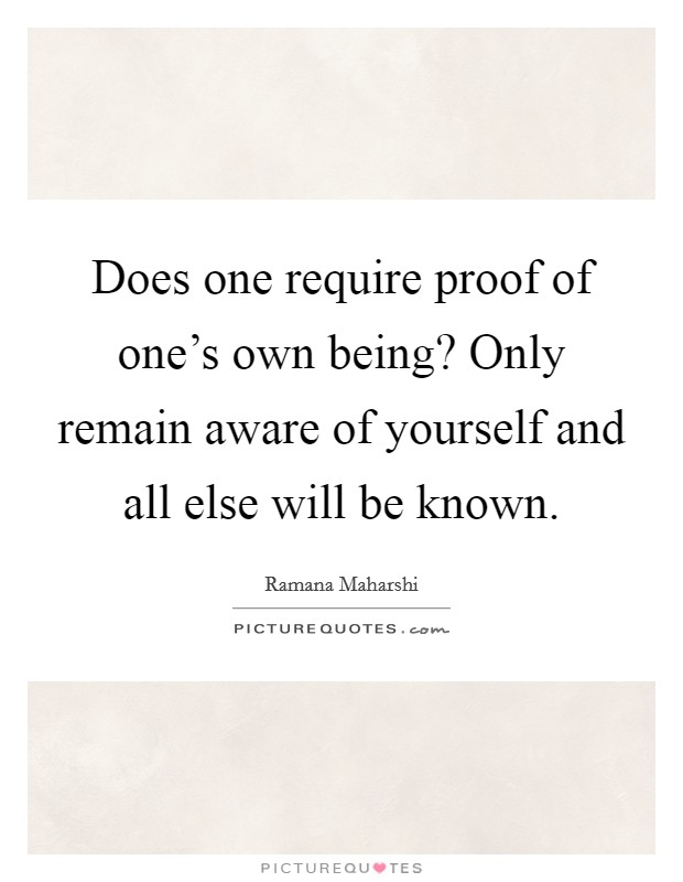 Does one require proof of one's own being? Only remain aware of yourself and all else will be known Picture Quote #1