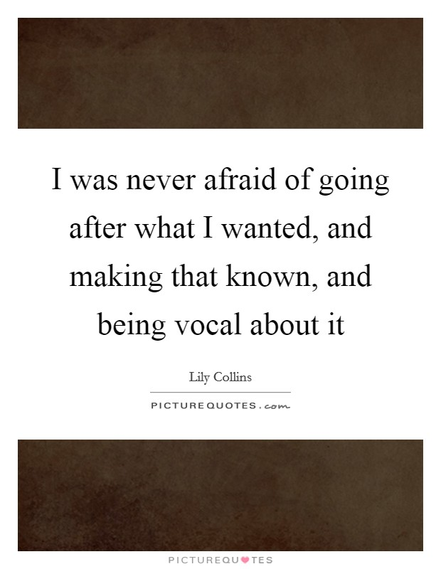 I was never afraid of going after what I wanted, and making that known, and being vocal about it Picture Quote #1