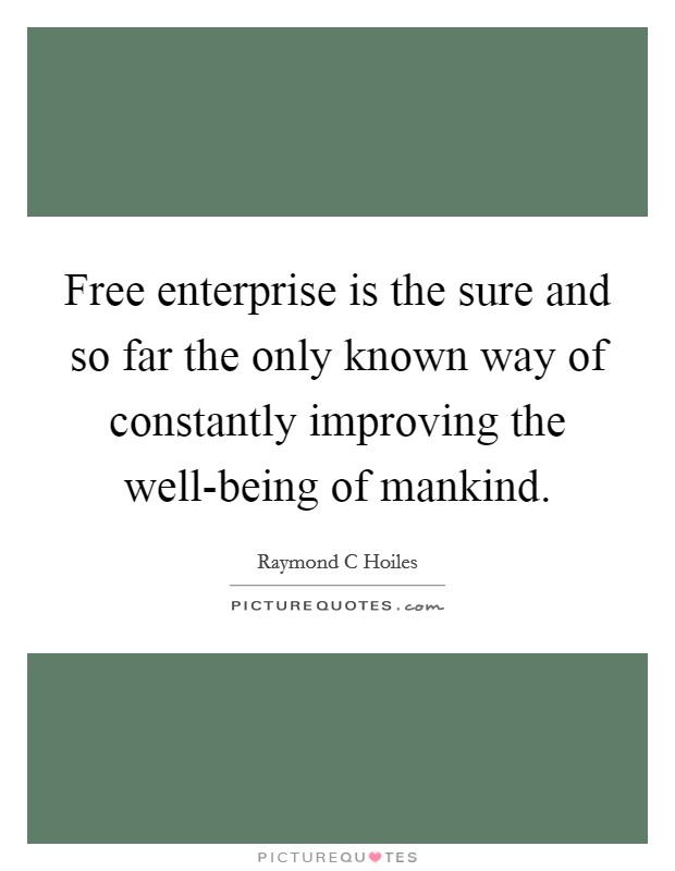Free enterprise is the sure and so far the only known way of constantly improving the well-being of mankind. Picture Quote #1