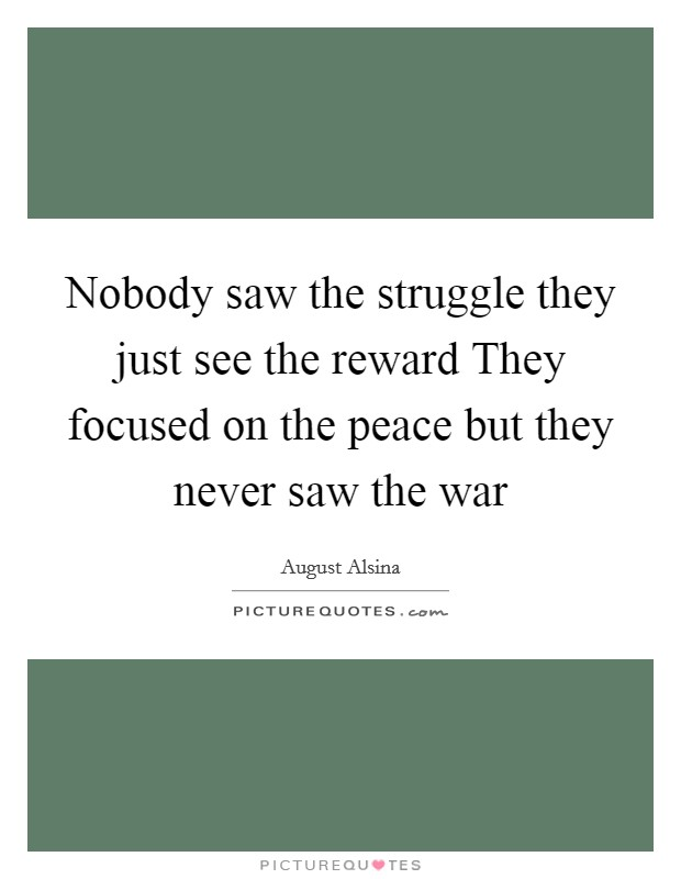 Nobody saw the struggle they just see the reward They focused on the peace but they never saw the war Picture Quote #1