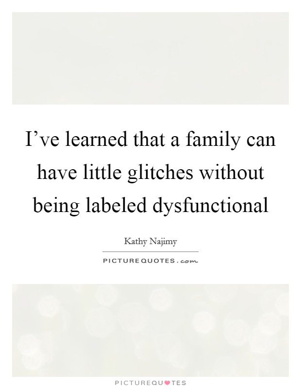 I've learned that a family can have little glitches without being labeled dysfunctional Picture Quote #1