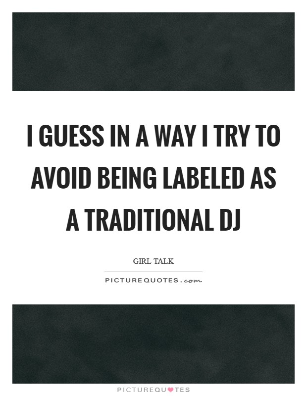 I guess in a way I try to avoid being labeled as a traditional DJ Picture Quote #1