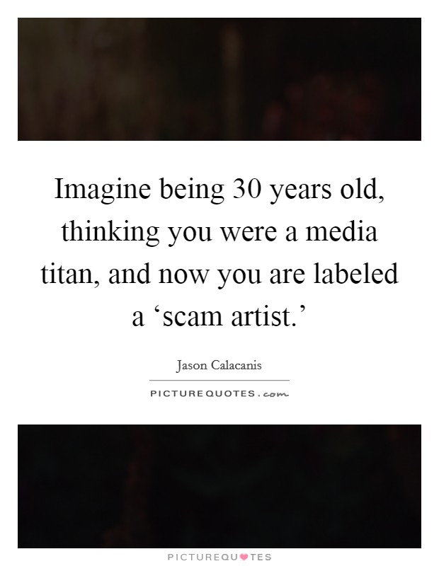 Imagine being 30 years old, thinking you were a media titan, and now you are labeled a 'scam artist.' Picture Quote #1