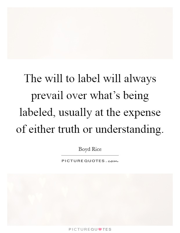 The will to label will always prevail over what's being labeled, usually at the expense of either truth or understanding Picture Quote #1